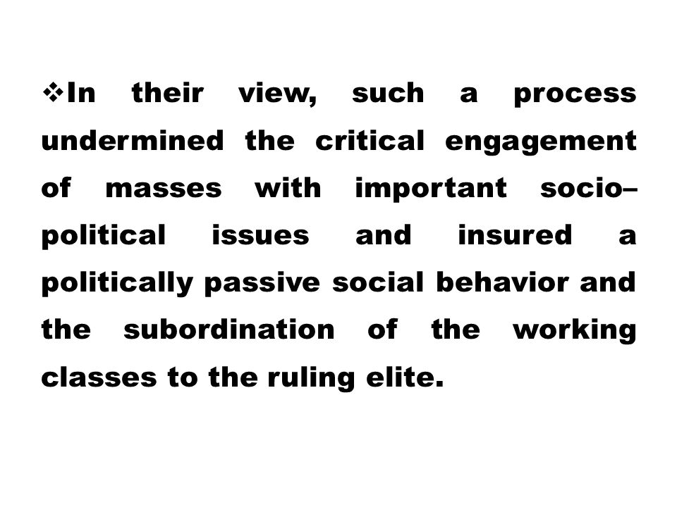 In their view, such a process undermined the critical engagement of masses with important socio– political issues and insured a politically passive