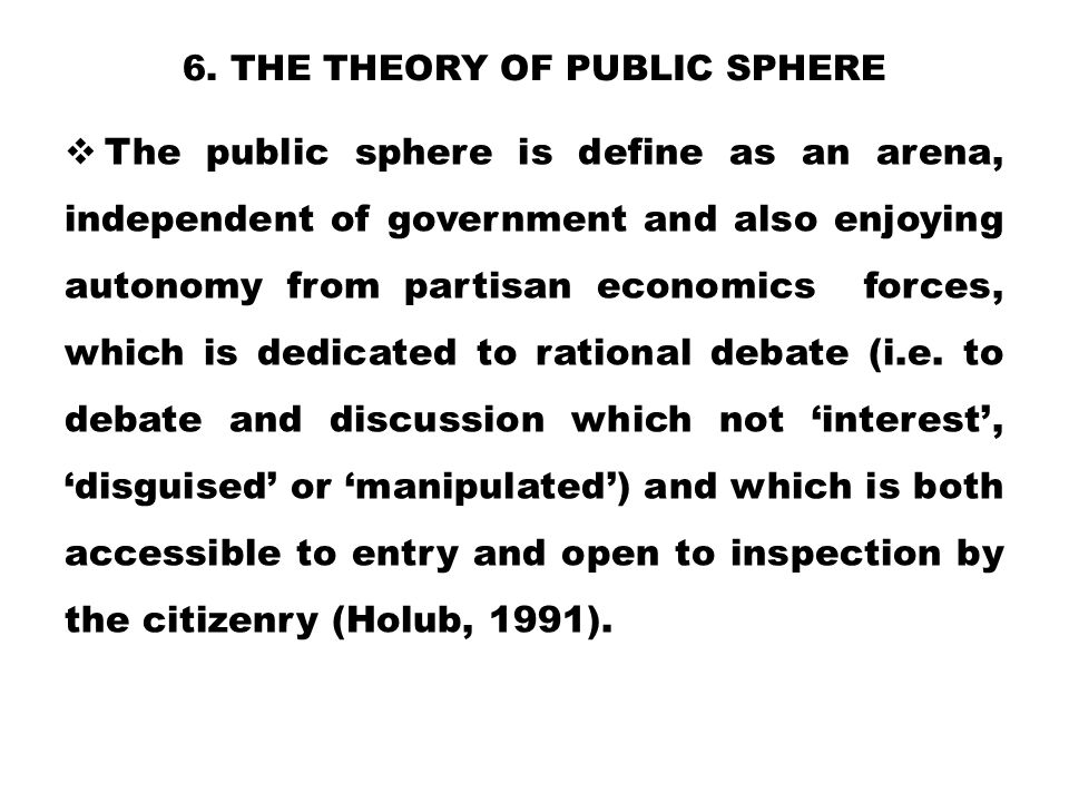 6. THE THEORY OF PUBLIC SPHERE  The public sphere is define as an arena, independent of government and also enjoying autonomy from partisan economics