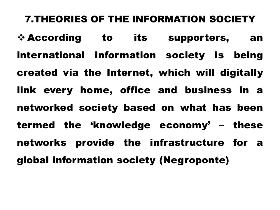 7.THEORIES OF THE INFORMATION SOCIETY  According to its supporters, an international information society is being created via the Internet, which wil