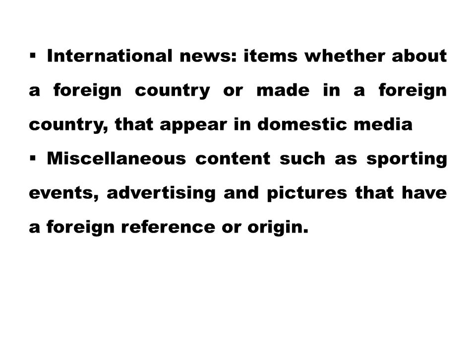  International news: items whether about a foreign country or made in a foreign country, that appear in domestic media  Miscellaneous content such a