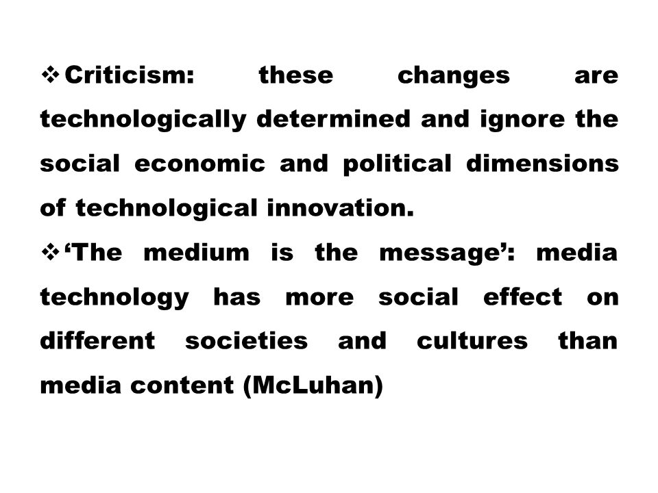  Criticism: these changes are technologically determined and ignore the social economic and political dimensions of technological innovation.  'The