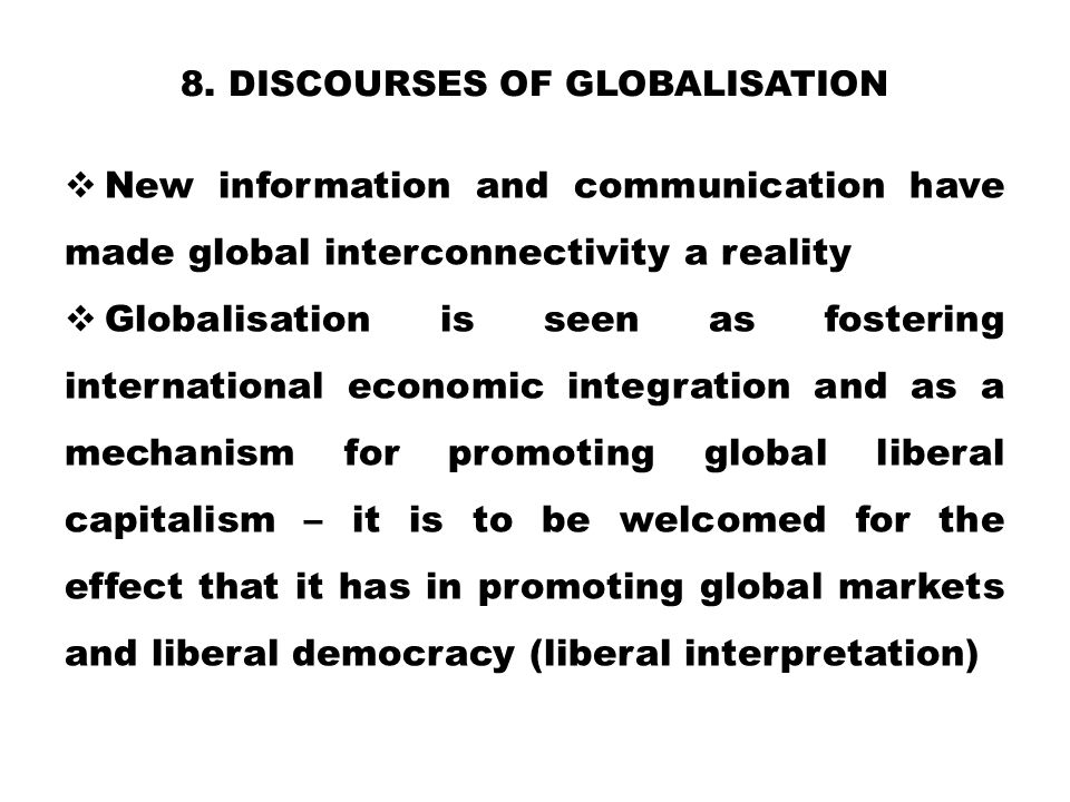 8. DISCOURSES OF GLOBALISATION  New information and communication have made global interconnectivity a reality  Globalisation is seen as fostering i