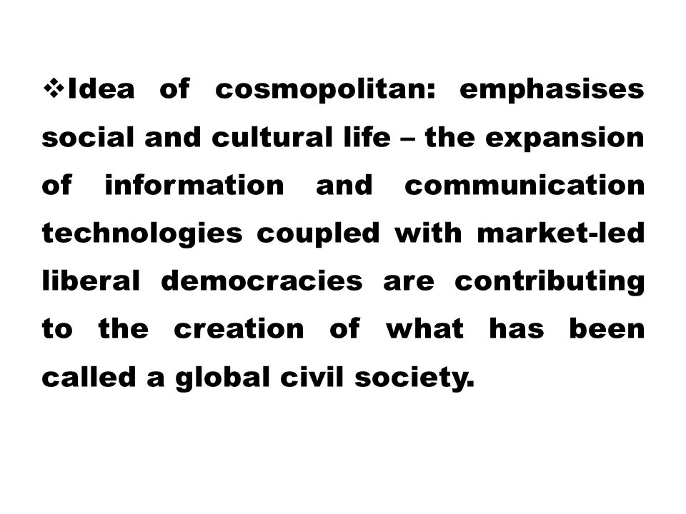  Idea of cosmopolitan: emphasises social and cultural life – the expansion of information and communication technologies coupled with market-led libe