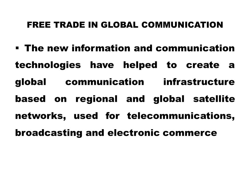FREE TRADE IN GLOBAL COMMUNICATION  The new information and communication technologies have helped to create a global communication infrastructure ba