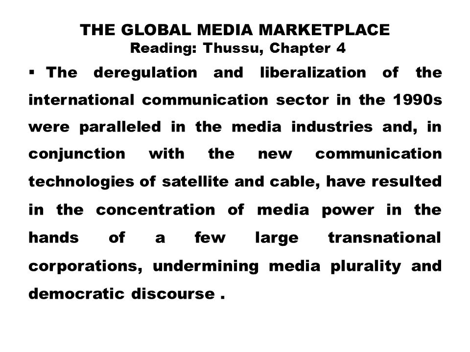 THE GLOBAL MEDIA MARKETPLACE Reading: Thussu, Chapter 4  The deregulation and liberalization of the international communication sector in the 1990s w