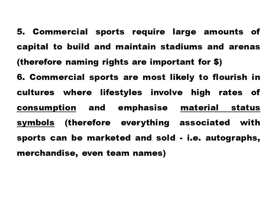 5. Commercial sports require large amounts of capital to build and maintain stadiums and arenas (therefore naming rights are important for $) 6. Comme