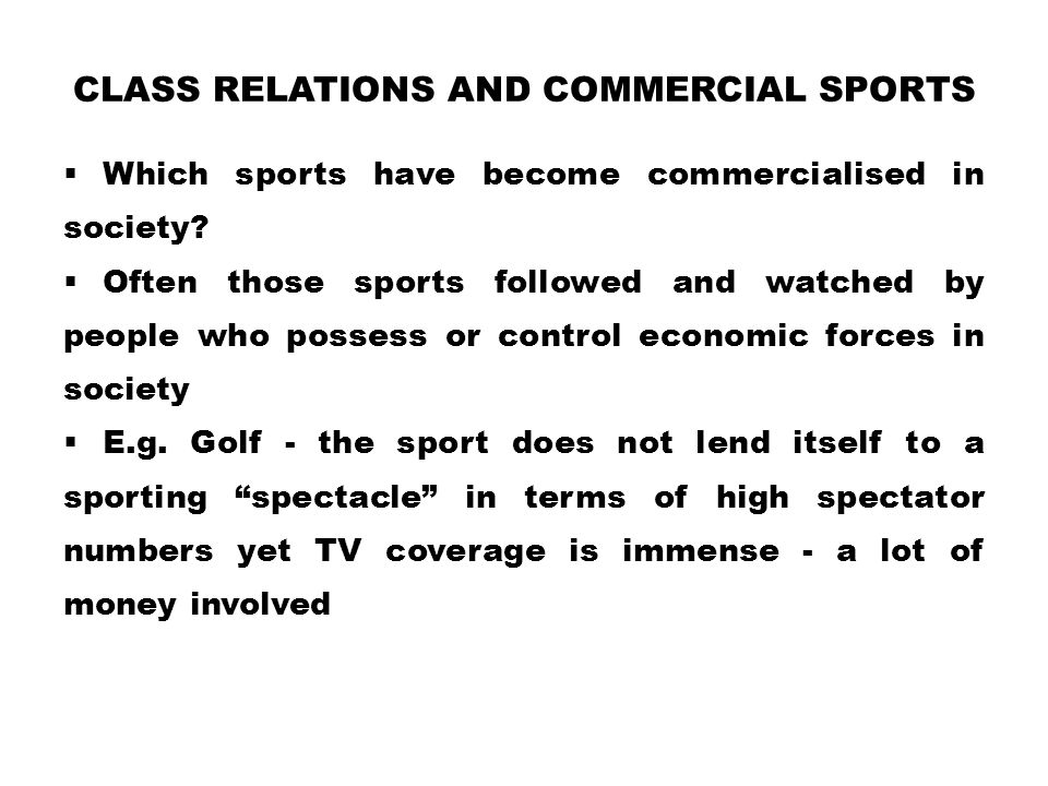 CLASS RELATIONS AND COMMERCIAL SPORTS  Which sports have become commercialised in society?  Often those sports followed and watched by people who po