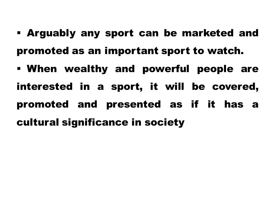  Arguably any sport can be marketed and promoted as an important sport to watch.  When wealthy and powerful people are interested in a sport, it wil