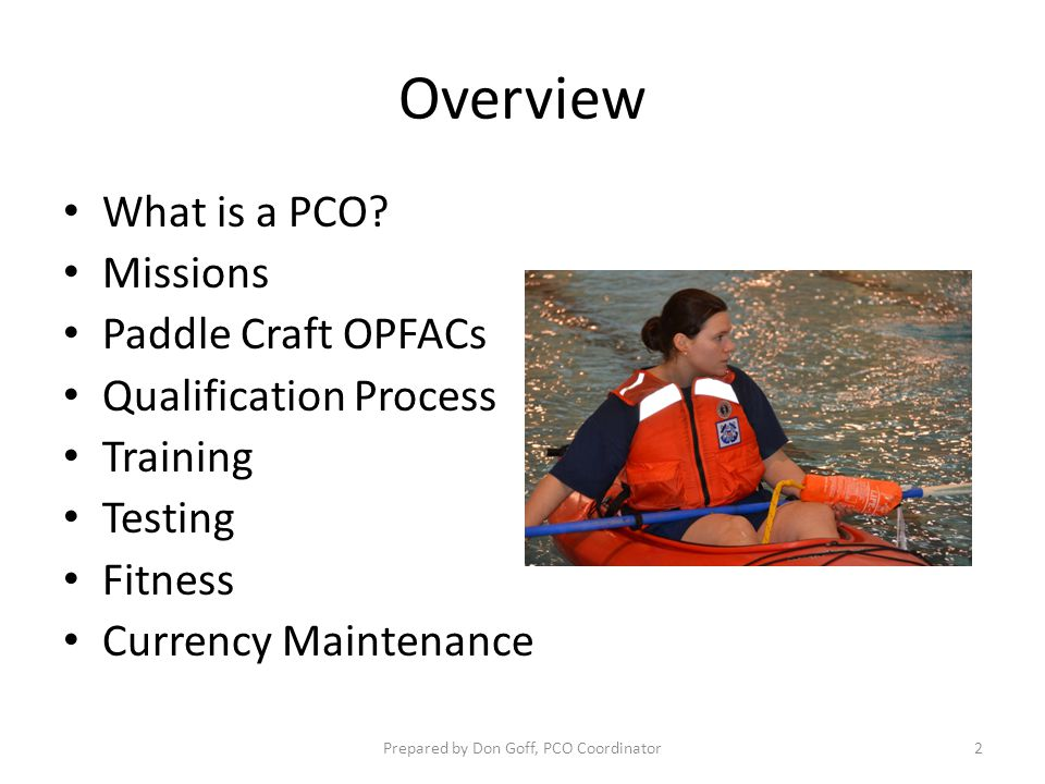 Overview What is a PCO? Missions Paddle Craft OPFACs Qualification Process Training Testing Fitness Currency Maintenance Prepared by Don Goff, PCO Coo