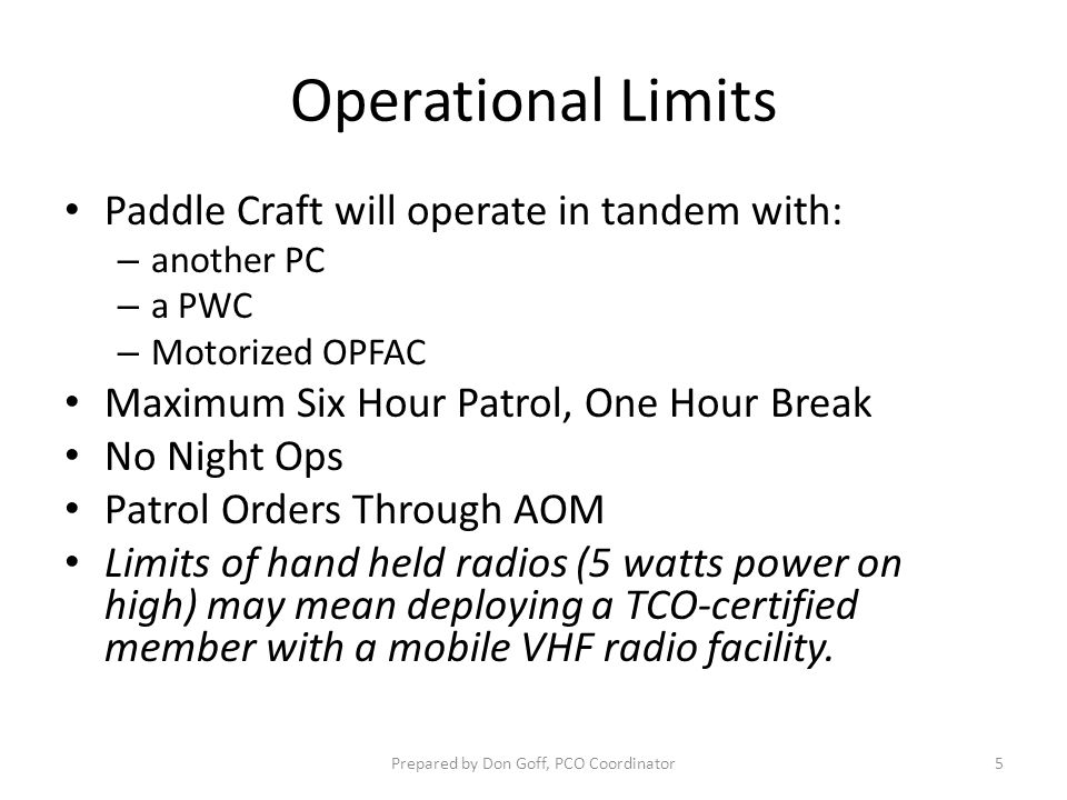Operational Limits Paddle Craft will operate in tandem with: – another PC – a PWC – Motorized OPFAC Maximum Six Hour Patrol, One Hour Break No Night O