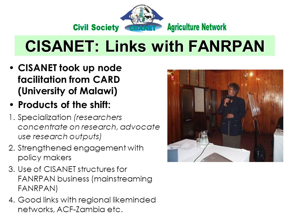 CISANET: Links with FANRPAN CISANET took up node facilitation from CARD (University of Malawi) Products of the shift: 1.Specialization (researchers concentrate on research, advocate use research outputs) 2.Strengthened engagement with policy makers 3.Use of CISANET structures for FANRPAN business (mainstreaming FANRPAN) 4.Good links with regional likeminded networks, ACF-Zambia etc.