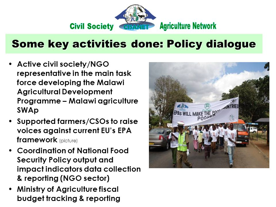 Some key activities done: Policy dialogue Active civil society/NGO representative in the main task force developing the Malawi Agricultural Development Programme – Malawi agriculture SWAp Supported farmers/CSOs to raise voices against current EU's EPA framework (picture) Coordination of National Food Security Policy output and impact indicators data collection & reporting (NGO sector) Ministry of Agriculture fiscal budget tracking & reporting