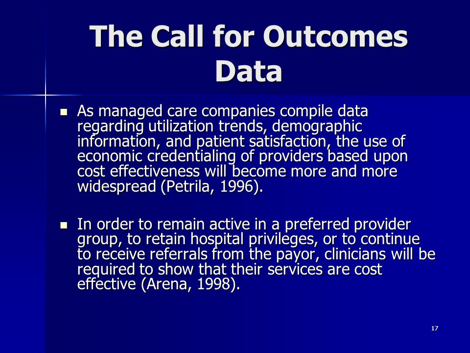17 The Call for Outcomes Data As managed care companies compile data regarding utilization trends, demographic information, and patient satisfaction,