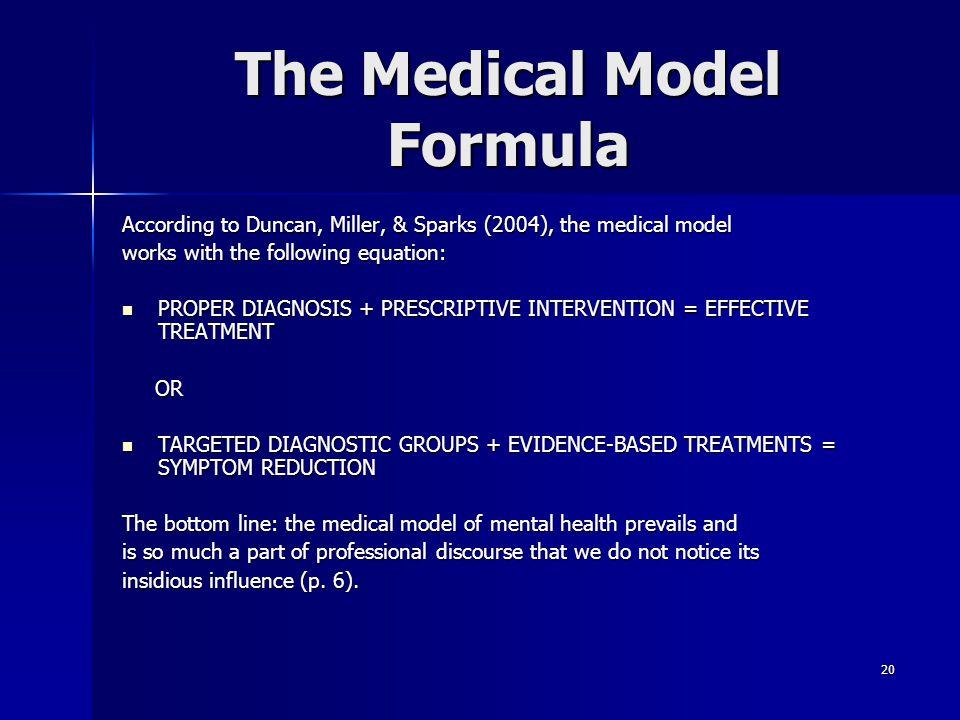 20 The Medical Model Formula According to Duncan, Miller, & Sparks (2004), the medical model works with the following equation: PROPER DIAGNOSIS + PRE