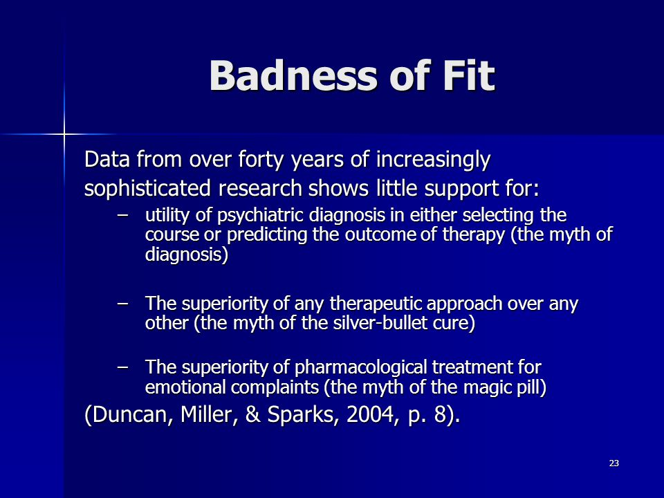 23 Badness of Fit Data from over forty years of increasingly sophisticated research shows little support for: –utility of psychiatric diagnosis in eit
