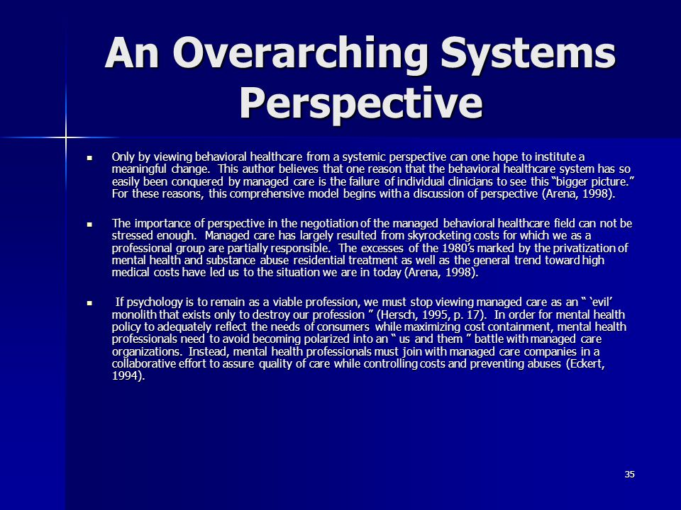 35 An Overarching Systems Perspective Only by viewing behavioral healthcare from a systemic perspective can one hope to institute a meaningful change.