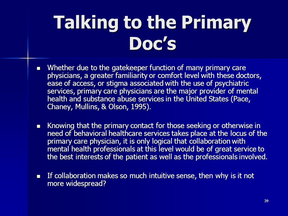 39 Talking to the Primary Doc's Whether due to the gatekeeper function of many primary care physicians, a greater familiarity or comfort level with th