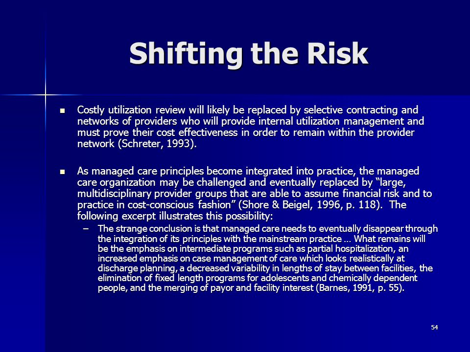 54 Shifting the Risk Costly utilization review will likely be replaced by selective contracting and networks of providers who will provide internal ut