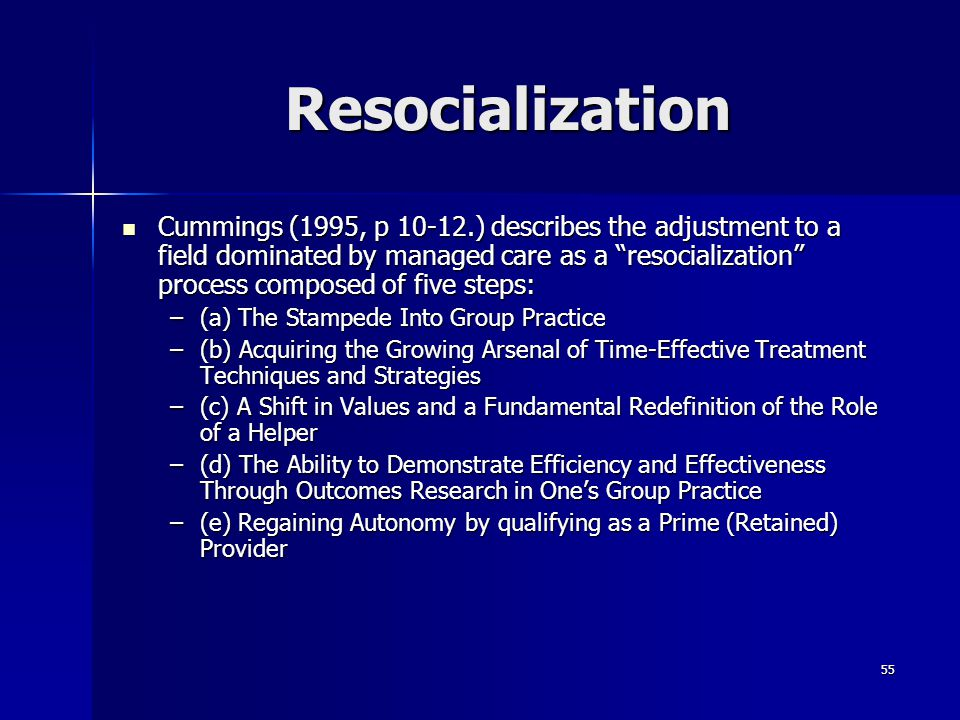 """55 Resocialization Cummings (1995, p 10-12.) describes the adjustment to a field dominated by managed care as a """"resocialization"""" process composed of"""