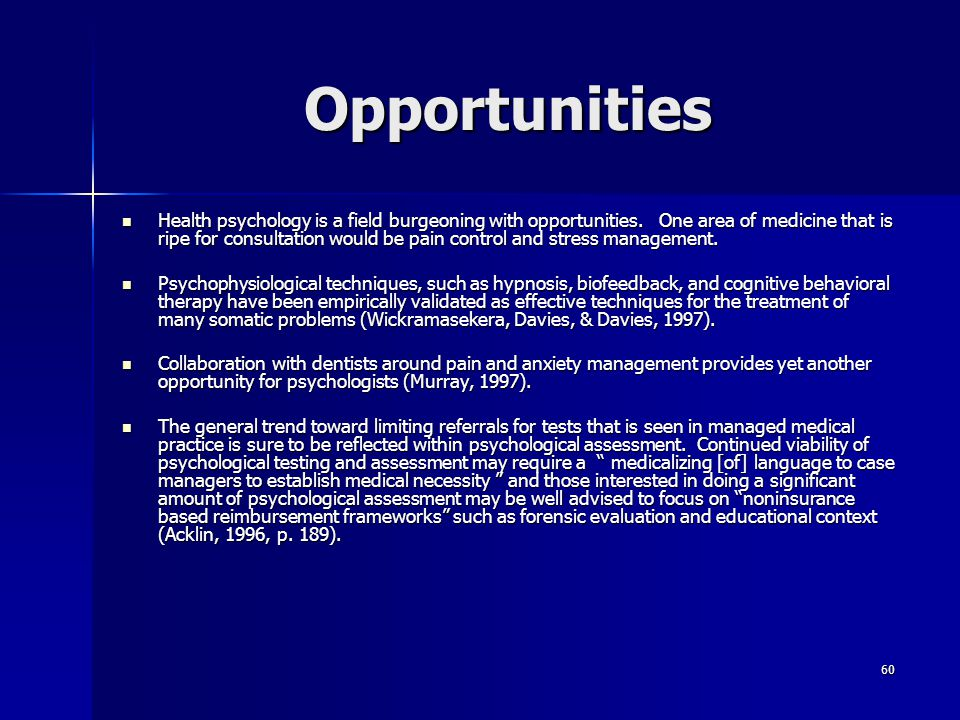 60 Opportunities Health psychology is a field burgeoning with opportunities. One area of medicine that is ripe for consultation would be pain control