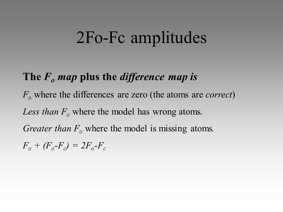 2Fo-Fc amplitudes The F o map plus the difference map is F o where the differences are zero (the atoms are correct) Less than F o where the model has wrong atoms.