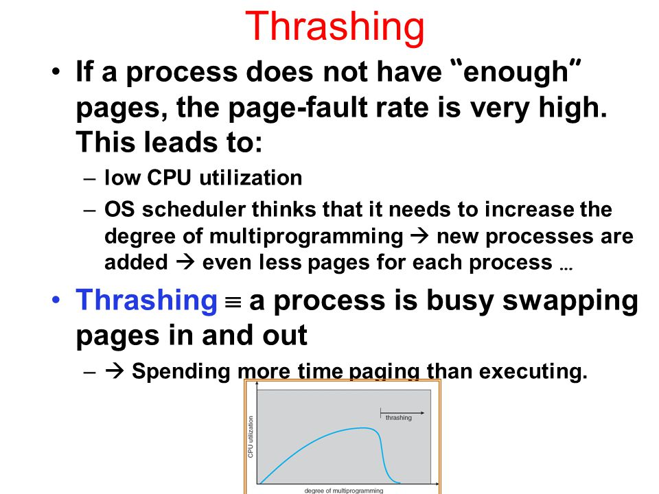 "Thrashing If a process does not have "" enough "" pages, the page-fault rate is very high. This leads to: –low CPU utilization –OS scheduler thinks that"