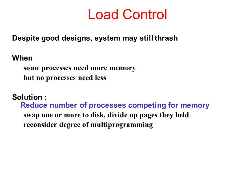Load Control Despite good designs, system may still thrash When some processes need more memory but no processes need less Solution : Reduce number of