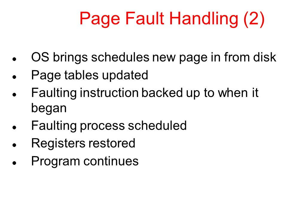Page Fault Handling (2) OS brings schedules new page in from disk Page tables updated Faulting instruction backed up to when it began Faulting process