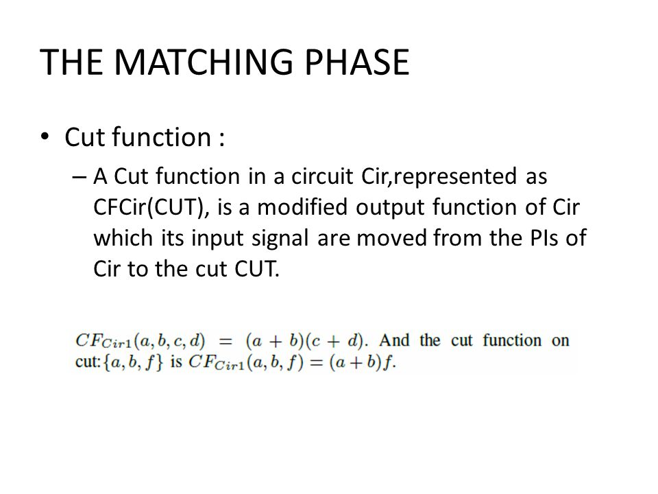 THE MATCHING PHASE Cut function : – A Cut function in a circuit Cir,represented as CFCir(CUT), is a modified output function of Cir which its input signal are moved from the PIs of Cir to the cut CUT.