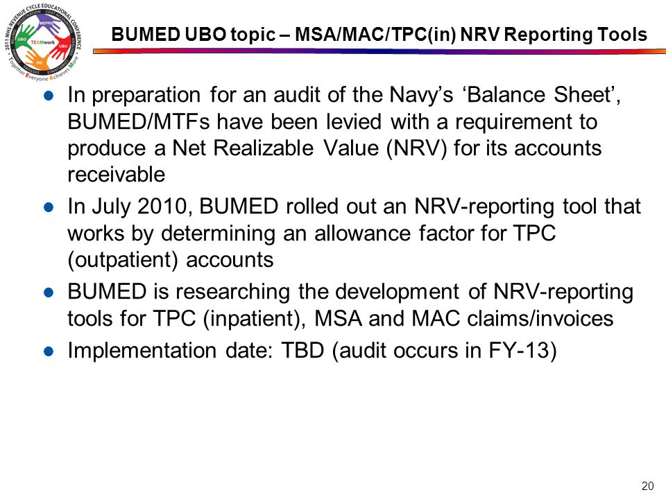 BUMED UBO topic – MSA/MAC/TPC(in) NRV Reporting Tools In preparation for an audit of the Navy's 'Balance Sheet', BUMED/MTFs have been levied with a requirement to produce a Net Realizable Value (NRV) for its accounts receivable In July 2010, BUMED rolled out an NRV-reporting tool that works by determining an allowance factor for TPC (outpatient) accounts BUMED is researching the development of NRV-reporting tools for TPC (inpatient), MSA and MAC claims/invoices Implementation date: TBD (audit occurs in FY-13) 20