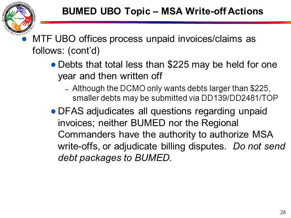 BUMED UBO Topic – MSA Write-off Actions MTF UBO offices process unpaid invoices/claims as follows: (cont'd) Debts that total less than $225 may be held for one year and then written off – Although the DCMO only wants debts larger than $225, smaller debts may be submitted via DD139/DD2481/TOP DFAS adjudicates all questions regarding unpaid invoices; neither BUMED nor the Regional Commanders have the authority to authorize MSA write-offs, or adjudicate billing disputes.