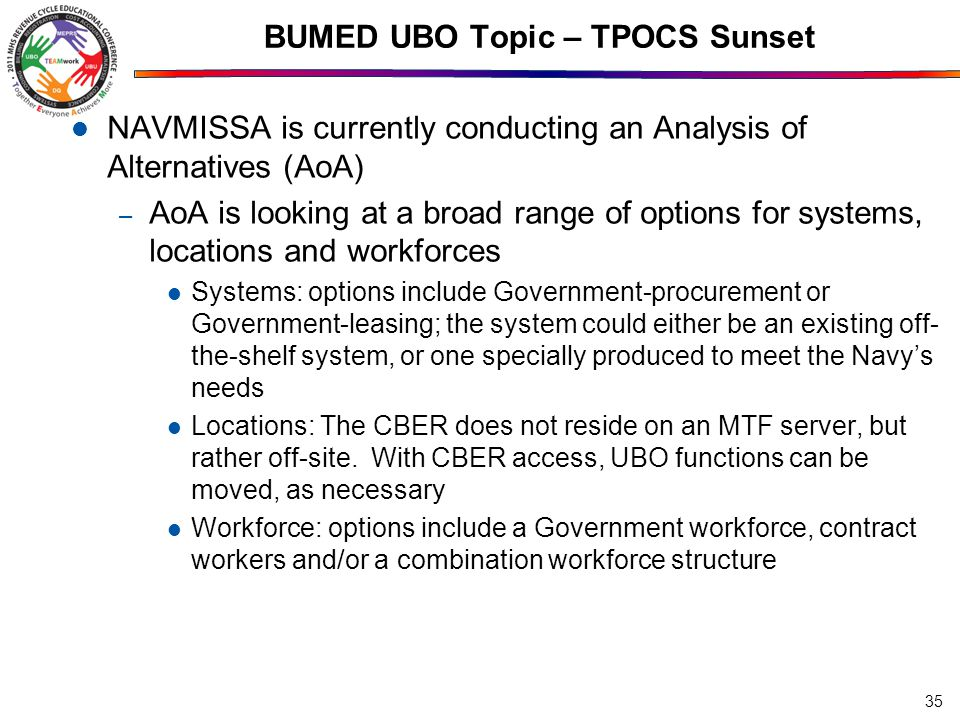 BUMED UBO Topic – TPOCS Sunset NAVMISSA is currently conducting an Analysis of Alternatives (AoA) – AoA is looking at a broad range of options for systems, locations and workforces Systems: options include Government-procurement or Government-leasing; the system could either be an existing off- the-shelf system, or one specially produced to meet the Navy's needs Locations: The CBER does not reside on an MTF server, but rather off-site.