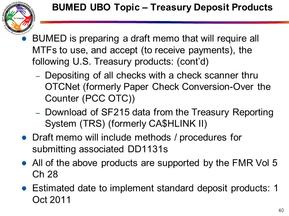 BUMED UBO Topic – Treasury Deposit Products BUMED is preparing a draft memo that will require all MTFs to use, and accept (to receive payments), the following U.S.