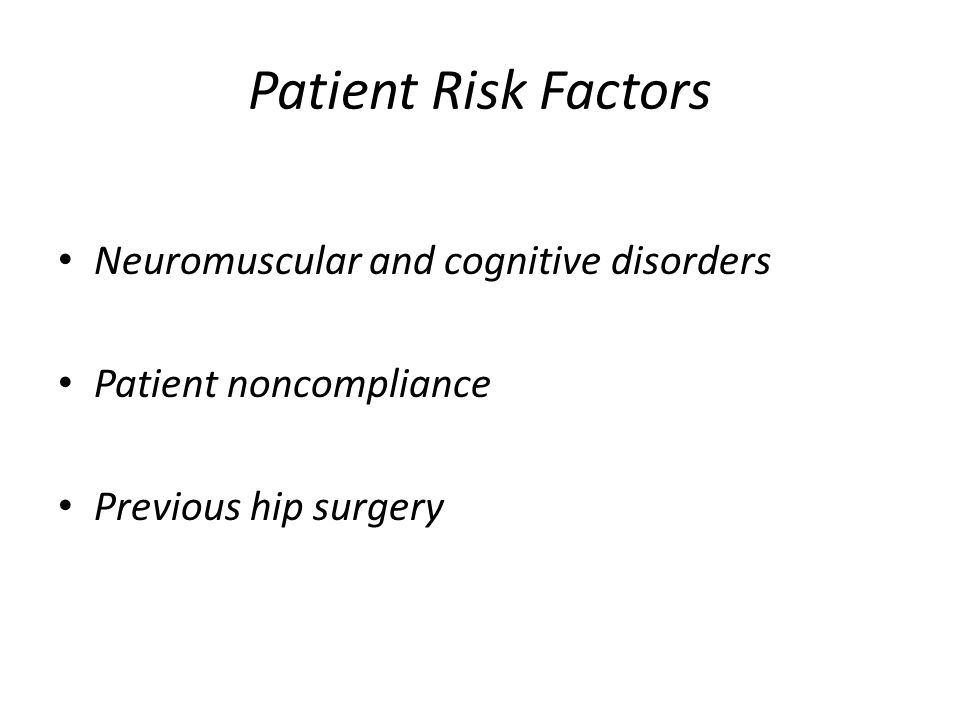 Patient Risk Factors Neuromuscular and cognitive disorders Patient noncompliance Previous hip surgery