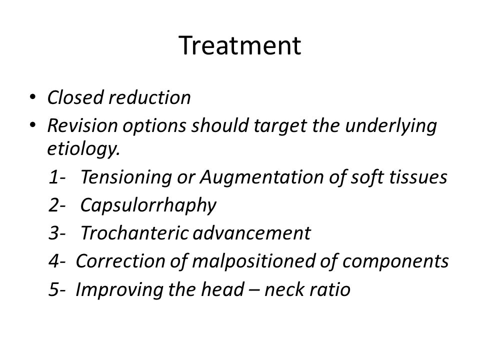 Treatment Closed reduction Revision options should target the underlying etiology. 1- Tensioning or Augmentation of soft tissues 2- Capsulorrhaphy 3-