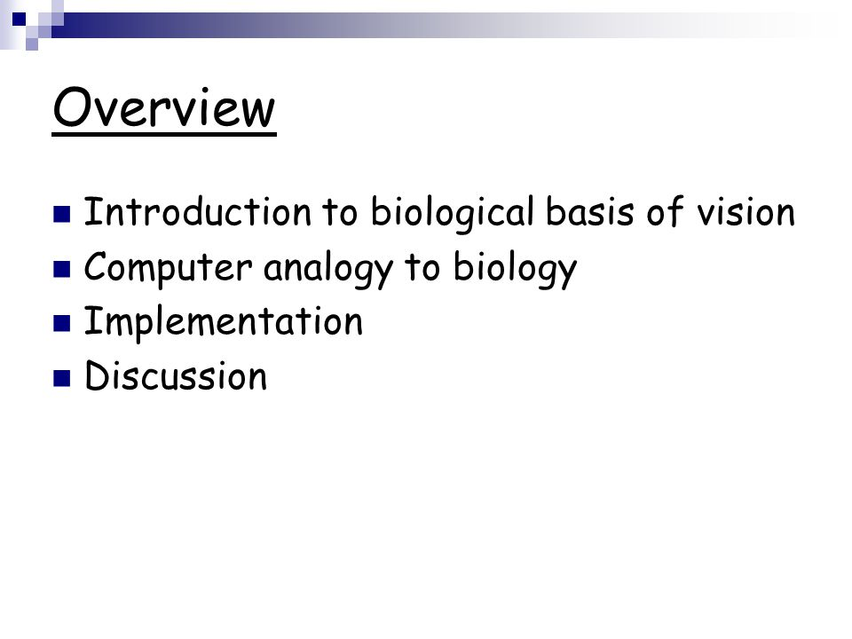 Overview Introduction to biological basis of vision Computer analogy to biology Implementation Discussion