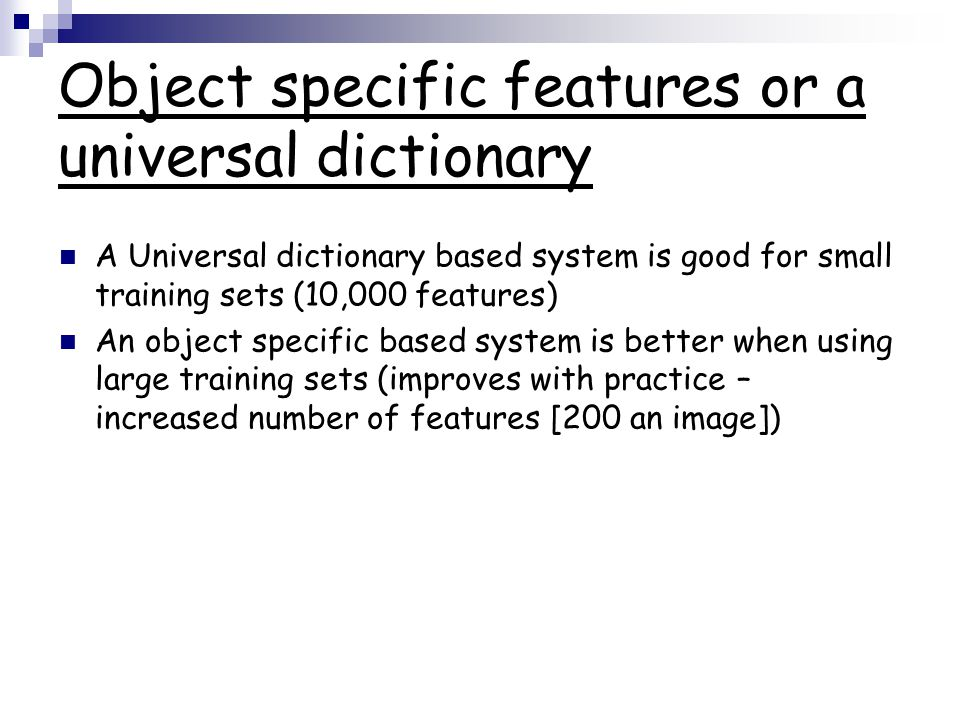 Object specific features or a universal dictionary A Universal dictionary based system is good for small training sets (10,000 features) An object spe