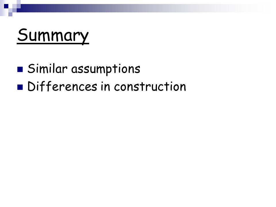Summary Similar assumptions Differences in construction