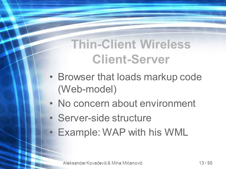 Aleksandar Kovačević & Mina Mićanović 13 / 95 Thin-Client Wireless Client-Server Browser that loads markup code (Web-model) No concern about environme