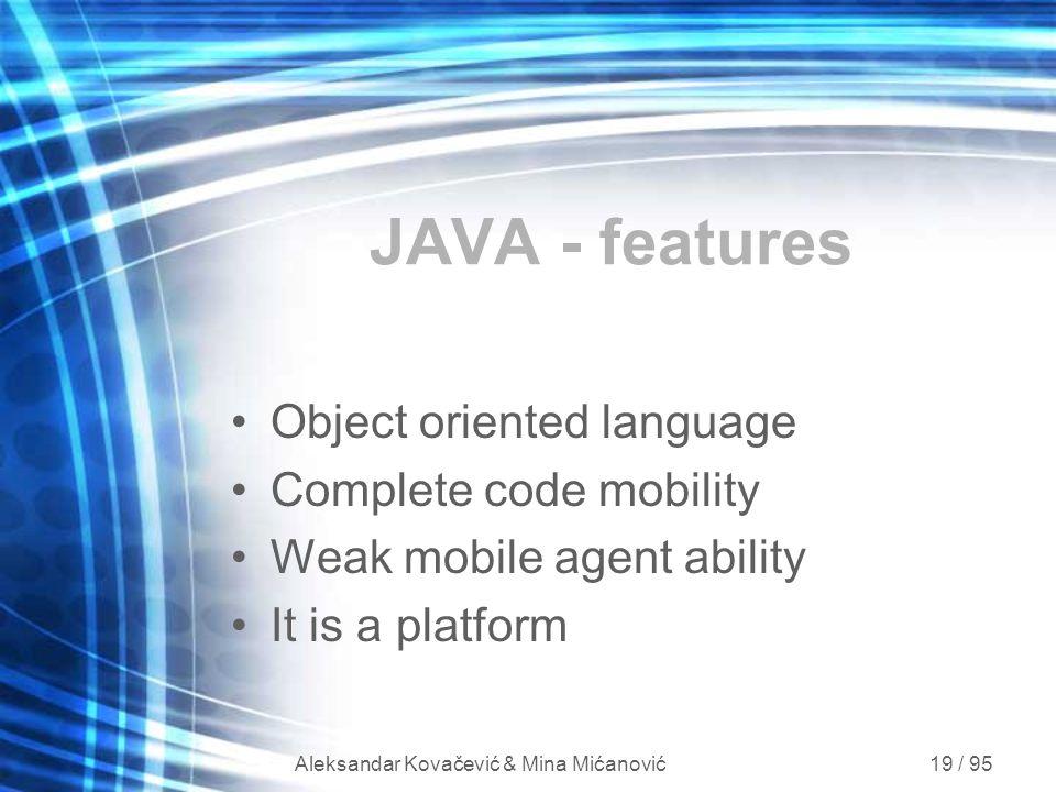 Aleksandar Kovačević & Mina Mićanović 19 / 95 JAVA - features Object oriented language Complete code mobility Weak mobile agent ability It is a platfo
