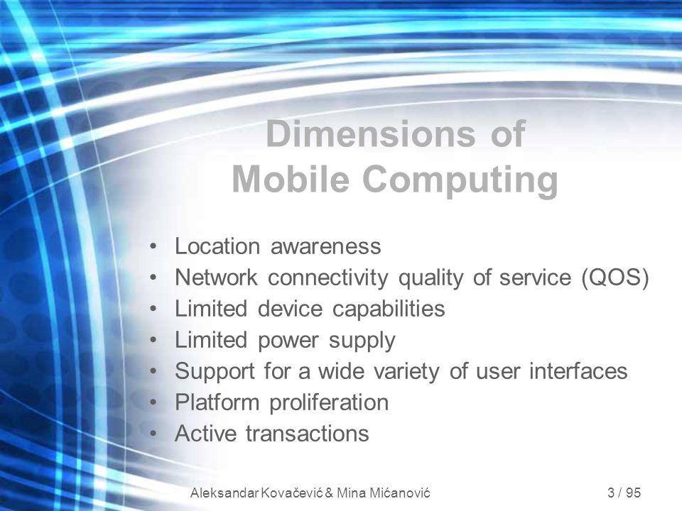 Aleksandar Kovačević & Mina Mićanović 3 / 95 Dimensions of Mobile Computing Location awareness Network connectivity quality of service (QOS) Limited d