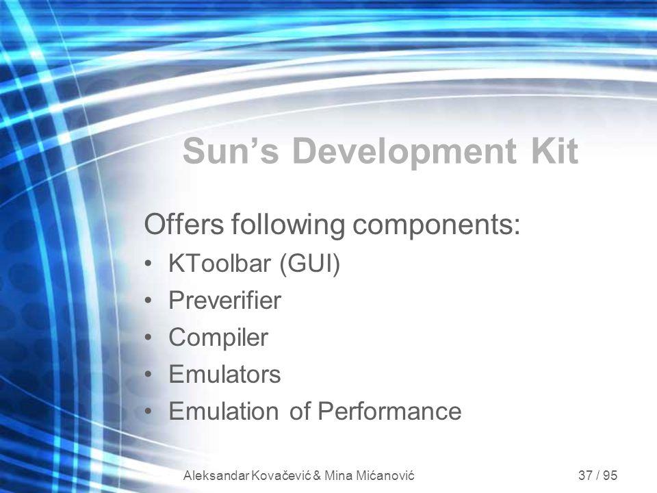 Aleksandar Kovačević & Mina Mićanović 37 / 95 Sun's Development Kit Offers following components: KToolbar (GUI) Preverifier Compiler Emulators Emulati