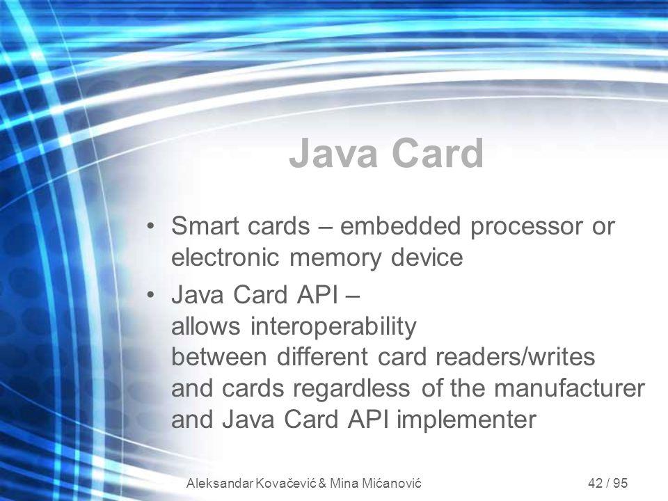 Aleksandar Kovačević & Mina Mićanović 42 / 95 Java Card Smart cards – embedded processor or electronic memory device Java Card API – allows interopera