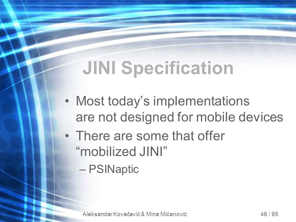 Aleksandar Kovačević & Mina Mićanović 46 / 95 JINI Specification Most today's implementations are not designed for mobile devices There are some that