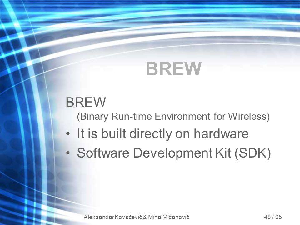 Aleksandar Kovačević & Mina Mićanović 48 / 95 BREW BREW (Binary Run-time Environment for Wireless) It is built directly on hardware Software Developme