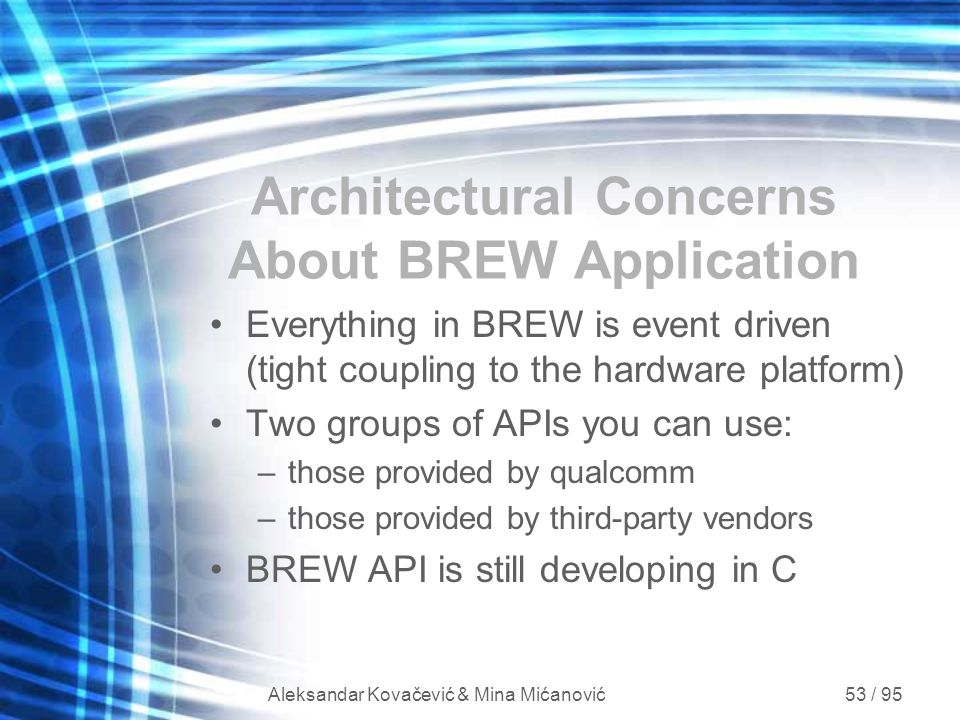 Aleksandar Kovačević & Mina Mićanović 53 / 95 Architectural Concerns About BREW Application Everything in BREW is event driven (tight coupling to the