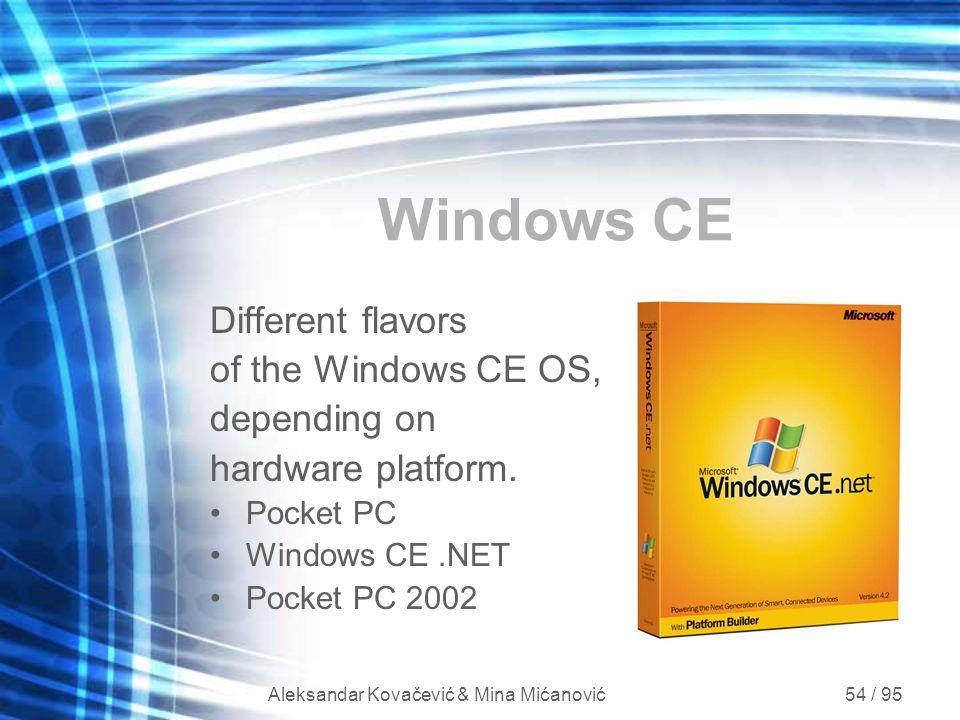Aleksandar Kovačević & Mina Mićanović 54 / 95 Windows CE Different flavors of the Windows CE OS, depending on hardware platform. Pocket PC Windows CE.