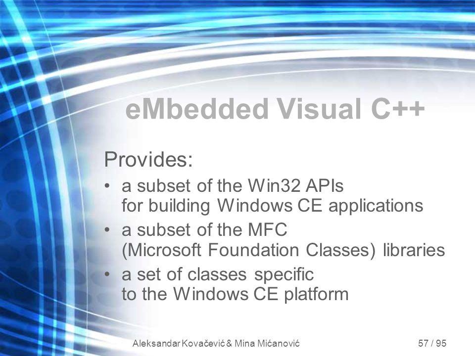 Aleksandar Kovačević & Mina Mićanović 57 / 95 eMbedded Visual C++ Provides: a subset of the Win32 APIs for building Windows CE applications a subset o