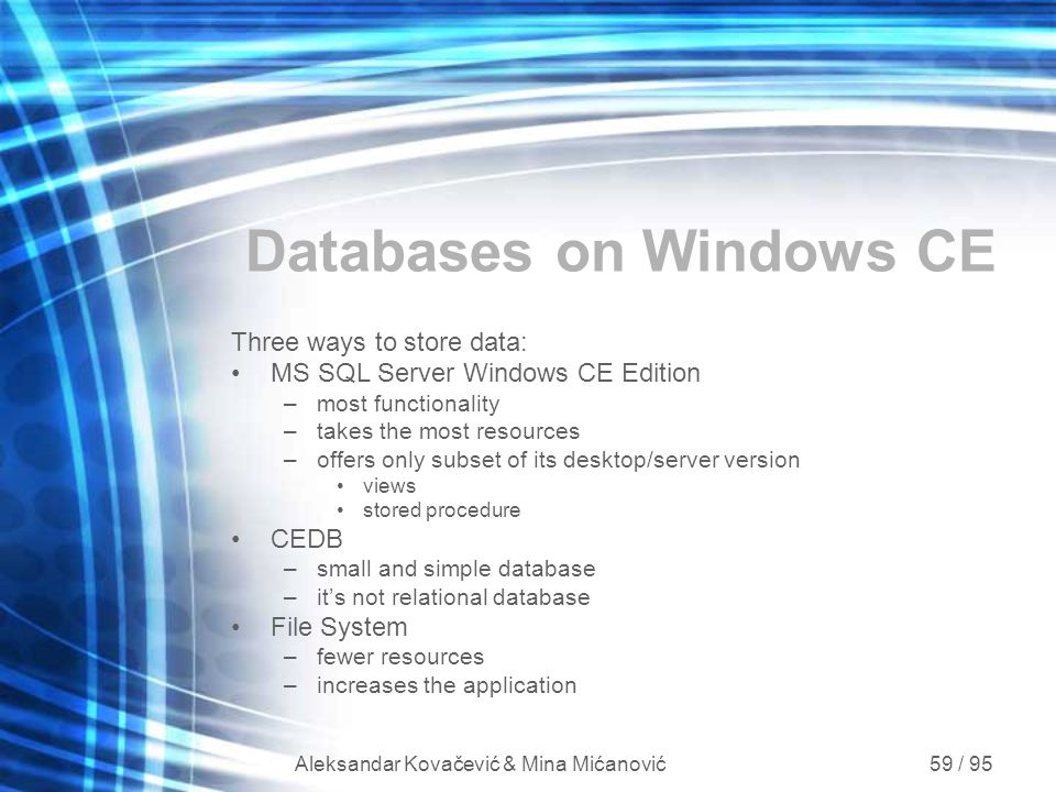 Aleksandar Kovačević & Mina Mićanović 59 / 95 Databases on Windows CE Three ways to store data: MS SQL Server Windows CE Edition –most functionality –