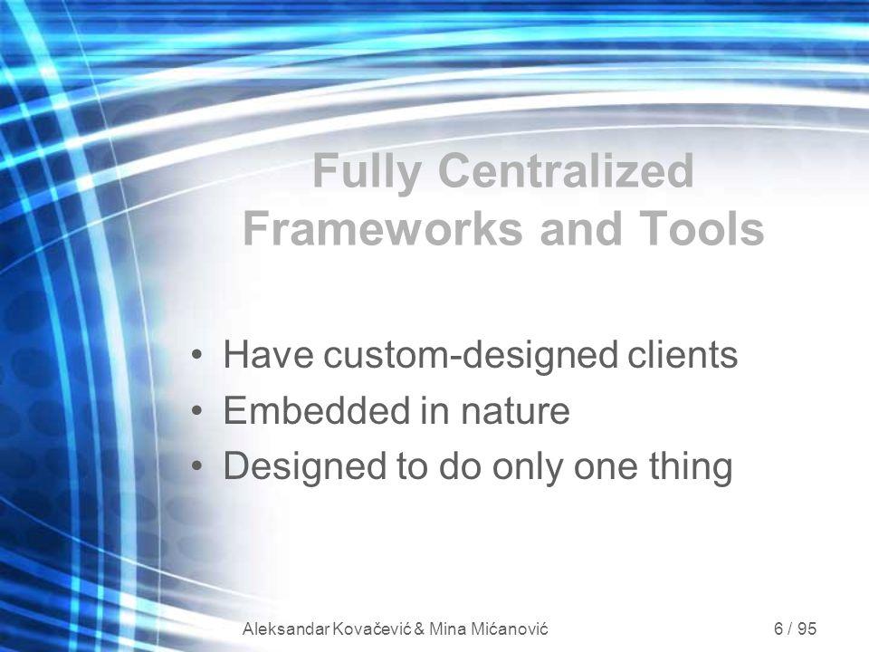 Aleksandar Kovačević & Mina Mićanović 6 / 95 Fully Centralized Frameworks and Tools Have custom-designed clients Embedded in nature Designed to do onl